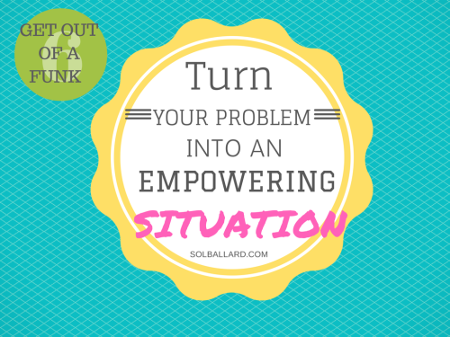 Turn your problem into an empowering one.